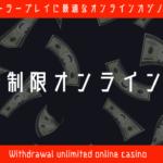 出金無制限のカジノはどこだ!?ハイローラーだからこそ選びたい好待遇オンラインカジノ