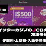 インターカジノのJCBカード入金方法を紹介します|手数料・上限額・入金手順を徹底解説!